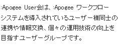 :Apogee User会は、:Apogee ワークフローシステムを導入されているユーザー様同士の連携や情報交換、個々の運用技術の向上を目指すユーザーグループです。
